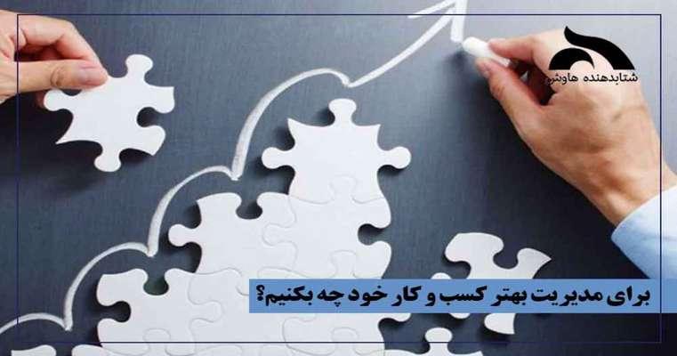 برای مدیریت بهتر کسب و کار خود چه باید بکنیم؟