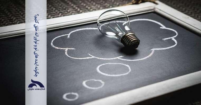 چگونه ایده های نو و نوآورانه خلق کنیم؟